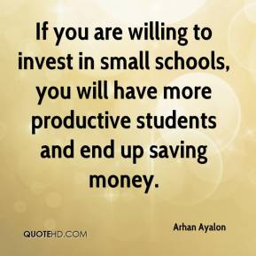 Arhan Ayalon - If you are willing to invest in small schools, you will have more productive students and end up saving money.