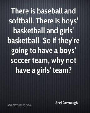 Ariel Cavanaugh - There is baseball and softball. There is boys' basketball and girls' basketball. So if they're going to have a boys' soccer team, why not have a girls' team?