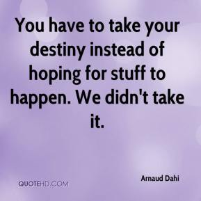 Arnaud Dahi - You have to take your destiny instead of hoping for stuff to happen. We didn't take it.