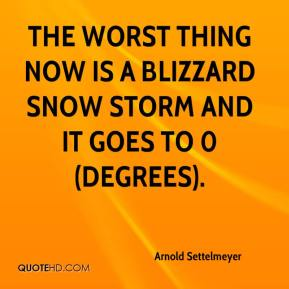 Arnold Settelmeyer - The worst thing now is a blizzard snow storm and it goes to 0 (degrees).