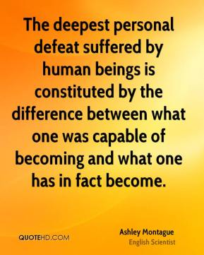 Ashley Montague - The deepest personal defeat suffered by human beings is constituted by the difference between what one was capable of becoming and what one has in fact become.