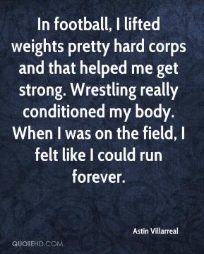 Astin Villarreal - In football, I lifted weights pretty hard corps and that helped me get strong. Wrestling really conditioned my body. When I was on the field, I felt like I could run forever.