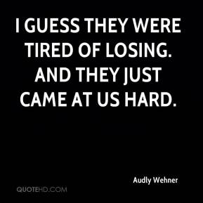 Audly Wehner - I guess they were tired of losing. And they just came at us hard.