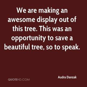 Audra Danzak - We are making an awesome display out of this tree. This was an opportunity to save a beautiful tree, so to speak.