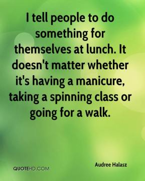Audree Halasz - I tell people to do something for themselves at lunch. It doesn't matter whether it's having a manicure, taking a spinning class or going for a walk.