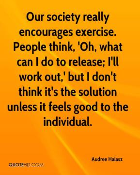 Audree Halasz - Our society really encourages exercise. People think, 'Oh, what can I do to release; I'll work out,' but I don't think it's the solution unless it feels good to the individual.