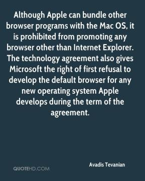 Avadis Tevanian - Although Apple can bundle other browser programs with the Mac OS, it is prohibited from promoting any browser other than Internet Explorer. The technology agreement also gives Microsoft the right of first refusal to develop the default browser for any new operating system Apple develops during the term of the agreement.