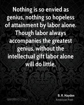 B. R. Hayden - Nothing is so envied as genius, nothing so hopeless of attainment by labor alone. Though labor always accompanies the greatest genius, without the intellectual gift labor alone will do little.