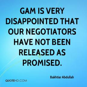 Bakhtiar Abdullah - GAM is very disappointed that our negotiators have not been released as promised.