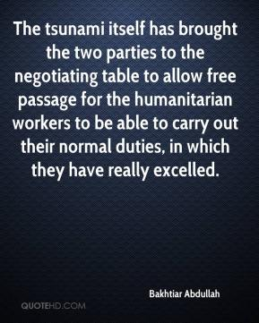 Bakhtiar Abdullah - The tsunami itself has brought the two parties to the negotiating table to allow free passage for the humanitarian workers to be able to carry out their normal duties, in which they have really excelled.