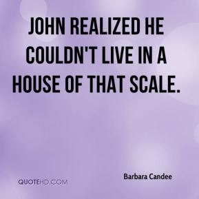Barbara Candee - John realized he couldn't live in a house of that scale.