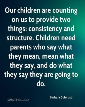 Barbara Coloroso - Our children are counting on us to provide two things: consistency and structure. Children need parents who say what they mean, mean what they say, and do what they say they are going to do.