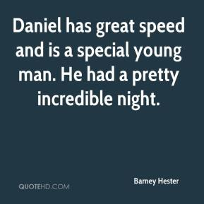 Barney Hester - Daniel has great speed and is a special young man. He had a pretty incredible night.