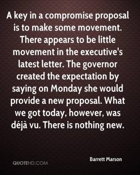Barrett Marson - A key in a compromise proposal is to make some movement. There appears to be little movement in the executive's latest letter. The governor created the expectation by saying on Monday she would provide a new proposal. What we got today, however, was déjà vu. There is nothing new.