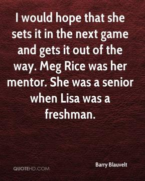 Barry Blauvelt - I would hope that she sets it in the next game and gets it out of the way. Meg Rice was her mentor. She was a senior when Lisa was a freshman.