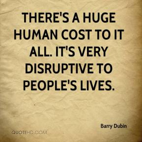 Barry Dubin - There's a huge human cost to it all. It's very disruptive to people's lives.