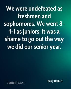 Barry Hackett - We were undefeated as freshmen and sophomores. We went 8-1-1 as juniors. It was a shame to go out the way we did our senior year.
