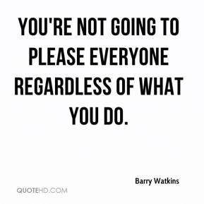 Barry Watkins - You're not going to please everyone regardless of what you do.