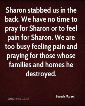 Sharon stabbed us in the back. We have no time to pray for Sharon or to feel pain for Sharon. We are too busy feeling pain and praying for those whose families and homes he destroyed.