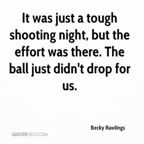 Becky Rawlings - It was just a tough shooting night, but the effort was there. The ball just didn't drop for us.
