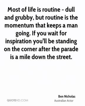 Ben Nicholas - Most of life is routine - dull and grubby, but routine is the momentum that keeps a man going. If you wait for inspiration you'll be standing on the corner after the parade is a mile down the street.