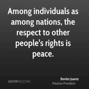 Among individuals as among nations, the respect to other people's rights is peace.