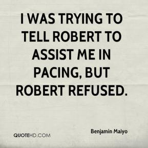 I was trying to tell Robert to assist me in pacing, but Robert refused.