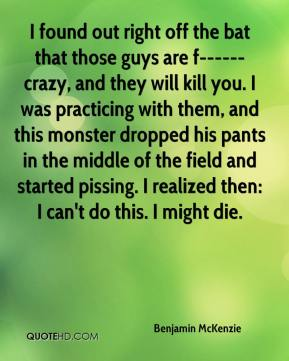 Benjamin McKenzie - I found out right off the bat that those guys are f------ crazy, and they will kill you. I was practicing with them, and this monster dropped his pants in the middle of the field and started pissing. I realized then: I can't do this. I might die.