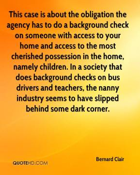 Bernard Clair - This case is about the obligation the agency has to do a background check on someone with access to your home and access to the most cherished possession in the home, namely children. In a society that does background checks on bus drivers and teachers, the nanny industry seems to have slipped behind some dark corner.