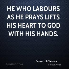 He who labours as he prays lifts his heart to God with his hands.