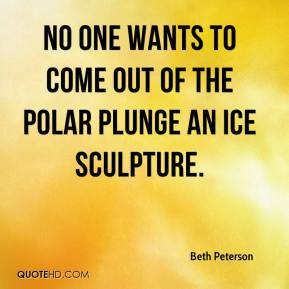 Beth Peterson - No one wants to come out of the polar plunge an ice sculpture.