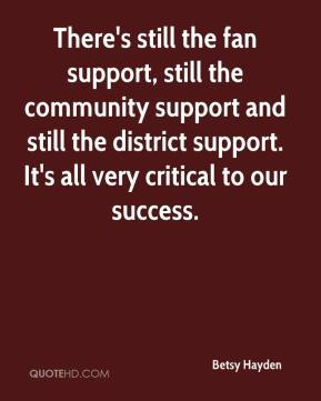 Betsy Hayden - There's still the fan support, still the community support and still the district support. It's all very critical to our success.