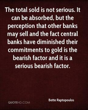 Bette Raptopoulos - The total sold is not serious. It can be absorbed, but the perception that other banks may sell and the fact central banks have diminished their commitments to gold is the bearish factor and it is a serious bearish factor.