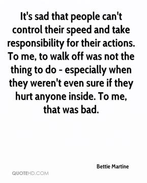 Bettie Martine - It's sad that people can't control their speed and take responsibility for their actions. To me, to walk off was not the thing to do - especially when they weren't even sure if they hurt anyone inside. To me, that was bad.