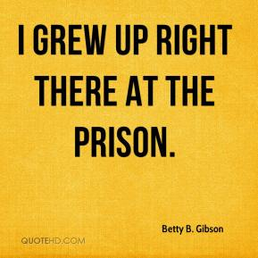 Betty B. Gibson - I grew up right there at the prison.