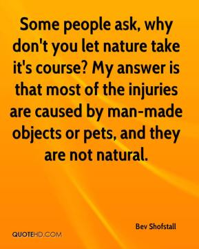 Bev Shofstall - Some people ask, why don't you let nature take it's course? My answer is that most of the injuries are caused by man-made objects or pets, and they are not natural.