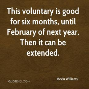 Bevin Williams - This voluntary is good for six months, until February of next year. Then it can be extended.