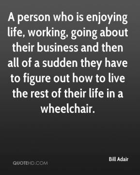 Bill Adair - A person who is enjoying life, working, going about their business and then all of a sudden they have to figure out how to live the rest of their life in a wheelchair.