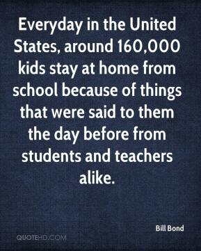 Bill Bond - Everyday in the United States, around 160,000 kids stay at home from school because of things that were said to them the day before from students and teachers alike.