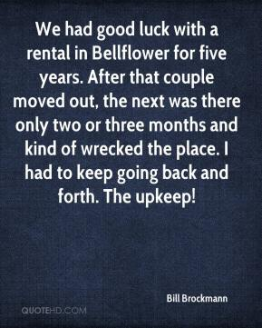 Bill Brockmann - We had good luck with a rental in Bellflower for five years. After that couple moved out, the next was there only two or three months and kind of wrecked the place. I had to keep going back and forth. The upkeep!
