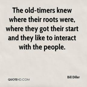 Bill Diller - The old-timers knew where their roots were, where they got their start and they like to interact with the people.