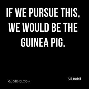 Bill Hidell - If we pursue this, we would be the guinea pig.