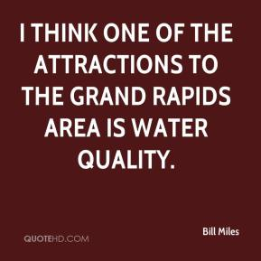 Bill Miles - I think one of the attractions to the Grand Rapids area is water quality.