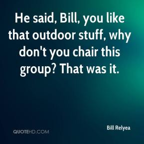 Bill Relyea - He said, Bill, you like that outdoor stuff, why don't you chair this group? That was it.