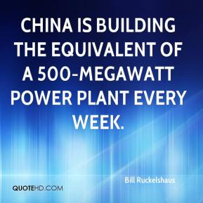 Bill Ruckelshaus - China is building the equivalent of a 500-megawatt power plant every week.
