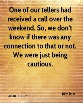 Billy Estes - One of our tellers had received a call over the weekend. So, we don't know if there was any connection to that or not. We were just being cautious.