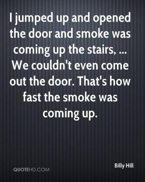 Billy Hill - I jumped up and opened the door and smoke was coming up the stairs, ... We couldn't even come out the door. That's how fast the smoke was coming up.