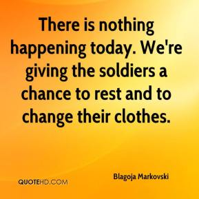 Blagoja Markovski - There is nothing happening today. We're giving the soldiers a chance to rest and to change their clothes.