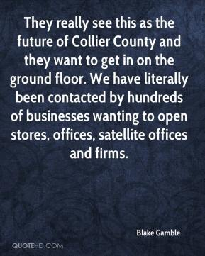 Blake Gamble - They really see this as the future of Collier County and they want to get in on the ground floor. We have literally been contacted by hundreds of businesses wanting to open stores, offices, satellite offices and firms.