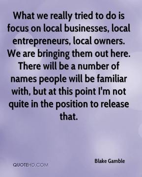 Blake Gamble - What we really tried to do is focus on local businesses, local entrepreneurs, local owners. We are bringing them out here. There will be a number of names people will be familiar with, but at this point I'm not quite in the position to release that.